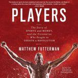 Players The Story of Sports and Money--and the Visionaries Who Fought to Create a Revolution, Matthew Futterman