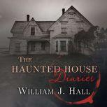 The Haunted House Diaries The True Story of a Quiet Connecticut Town in the Center of a Paranormal Mystery, William J. Hall