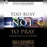 Too Busy Not to Pray Slowing Down to Be With God, Bill Hybels