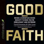 Good Faith Being a Christian When Society Thinks You're Irrelevant and Extreme, David Kinnaman