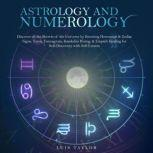 ASTROLOGY AND NUMEROLOGY Discover all the Secrets of the Universe by Knowing Horoscope & Zodiac Signs, Tarot, Enneagram, Kundalini Rising, & Empath Healing for Self-Discovery with Self-Esteem, Luis Taylor
