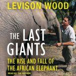 The Last Giants The Rise and Fall of the African Elephant, Levison Wood