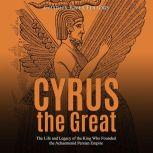 Cyrus the Great: The Life and Legacy of the King Who Founded the Achaemenid Persian Empire, Charles River Editors