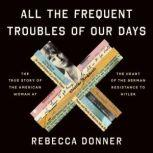 All the Frequent Troubles of Our Days The True Story of the American Woman at the Heart of the German Resistance to Hitler, Rebecca Donner