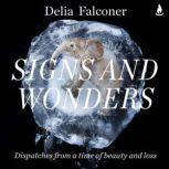 Signs and Wonders Dispatches from a time of beauty and loss, Delia Falconer