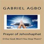 """Prayer Of Jehoshaphat: """"O Our God, Won`T You Stop Them?"""", Gabriel Agbo"""