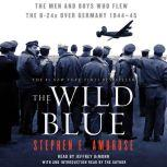 The Wild Blue The Men and Boys Who Flew the B-24s Over Germany, Stephen E. Ambrose