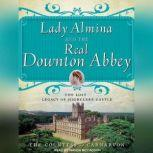 Lady Almina and the Real Downton Abbey The Lost Legacy of Highclere Castle, The Countess of Carnarvon