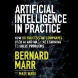 Artificial Intelligence in Practice How 50 Successful Companies Used AI and Machine Learning to Solve Problems, Bernard Marr