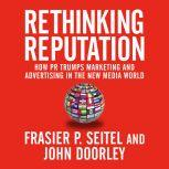 Rethinking Reputation How PR Trumps Marketing and Advertising in the New Media World, Fraser P. Seitel