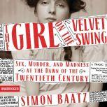 The Girl on the Velvet Swing Sex, Murder, and Madness at the Dawn of the Twentieth Century, Simon Baatz