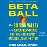 Betaball How Silicon Valley and Science Built One of the Greatest Basketball Teams in History, Erik Malinowski