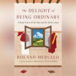 The Delight of Being Ordinary A Road Trip with the Pope and the Dalai Lama, Roland Merullo