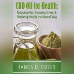 CBD Oil for Health Relieving Pain, Reducing Stress, and Restoring Health the Natural Way, James D. Coley