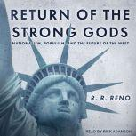 Return of the Strong Gods Nationalism, Populism, and the Future of the West, R.R. Reno