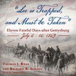 Lee is Trapped, and Must be Taken Eleven Fateful Days after Gettysburg: July 4 - 14, 1863, Thomas J. Ryan
