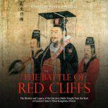 Battle of Red Cliffs, The: The History and Legacy of the Decisive Battle Fought Near the Start of Ancient China's Three Kingdoms Period