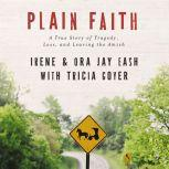 Plain Faith A True Story of Tragedy, Loss and Leaving the Amish, Ora Jay and Irene Eash