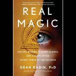 Real Magic Ancient Wisdom, Modern Science, and a Guide to the Secret Power of the Universe, Dean Radin PhD