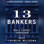 13 Bankers The Wall Street Takeover and the Next Financial Meltdown, Simon Johnson