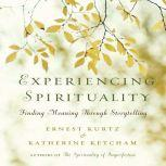 Experiencing Spirituality Finding Meaning Through Storytelling, Ernest Kurtz