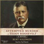 The Attempted Murder of Teddy Roosevelt A Novel, Burt Solomon