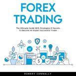 Forex Trading The Ultimate Guide With Strategies & Secrets To Become An Expert Successful Trader, Robert Connally