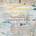 Attachment Disturbances in Adults Treatment for Comprehensive Repair, Daniel P. Brown