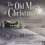 The Old Magic of Christmas Yuletide Traditions for the Darkest Days of the Year, Linda Raedisch