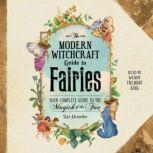 The Modern Witchcraft Guide to Fairies Your Complete Guide to the Magick of the Fae, Skye Alexander