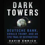 Dark Towers Deutsche Bank, Donald Trump, and an Epic Trail of Destruction, David Enrich