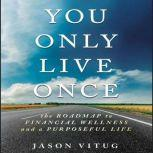 You Only Live Once The Roadmap to Financial Wellness and a Purposeful Life, Jason Vitug