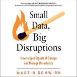 Small Data, Big Disruptions How to Spot Signals of Change and Manage Uncertainty, Martin Schwirn