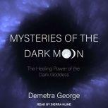 Mysteries of the Dark Moon The Healing Power of the Dark Goddess, Demetra George