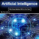 Artificial Intelligence What Human Machines Will Do in the Future, Quinn Spencer