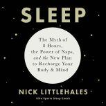 Sleep The Myth of 8 Hours, the Power of Naps, and the New Plan to Recharge Your Body and Mind, Nick Littlehales