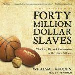 Forty Million Dollar Slaves The Rise, Fall, and Redemption of the Black Athlete, William C. Rhoden