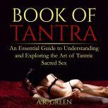 Book of Tantra An Essential Guide to Understanding and Exploring the Art of Tantric Sacred Sex, A.R. Green