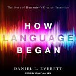 How Language Began The Story of Humanity's Greatest Invention, Daniel L. Everett