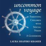 Uncommon Voyage Parenting Children with Special Needs; A Guidebook, Laura Shapiro Kramer