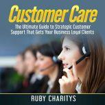Customer Care: The Ultimate Guide to Strategic Customer Support That Gets Your Business Loyal Clients, Ruby Charitys