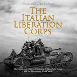 Italian Liberation Corps, The: The History and Legacy of the Italian Soldiers Who Fought with the Allies during World War II, Charles River Editors