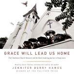 Grace Will Lead Us Home The Charleston Church Massacre and the Hard, Inspiring Journey to Forgiveness, Jennifer Berry Hawes