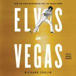 Elvis in Vegas How the King Reinvented the Las Vegas Show, Richard Zoglin