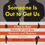Someone Is Out to Get Us A Not So Brief History of Cold War Paranoia and Madness, Brian Brown
