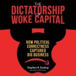 Dictatorship of Woke Capital, The How Political Correctness Captured Big Business, Stephen R. Soukup
