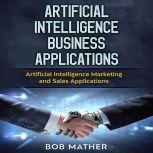 Artificial Intelligence Business Applications: Artificial Intelligence Marketing and Sales Applications, Bob Mather