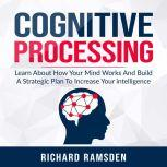 Cognitive Processing -  Learn About How Your Mind Works And Build A Strategic Plan To Increase Your intelligence, Richard Ramsden
