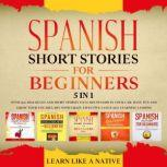 Spanish Short Stories for Beginners – 5 in 1: Over 500 Dialogues & Short Stories to Learn Spanish in your Car. Have Fun and Grow your Vocabulary with Crazy Effective Language Learning Lessons, Learn Like A Native