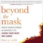 Beyond the Mask How My Tragedy Sparked an Incredible Life: Lessons I Might Never Have Learned, Brian P. Walsh